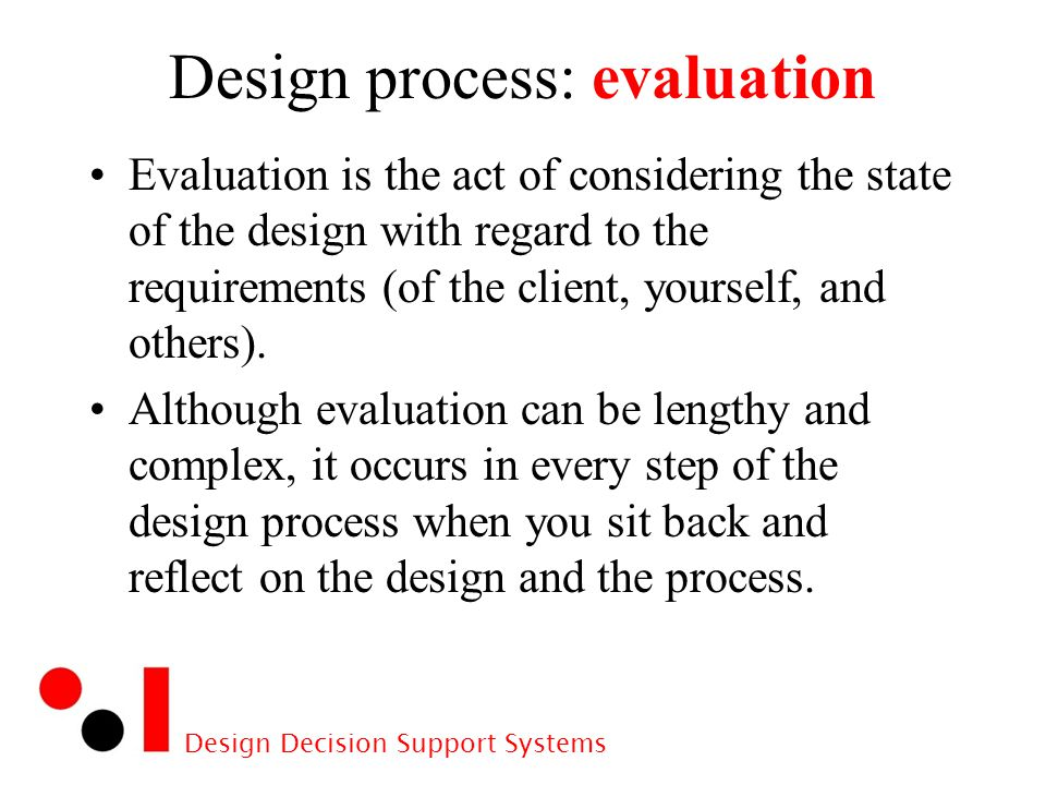 Design Decision Support Systems Design process: evaluation Evaluation is the act of considering the state of the design with regard to the requirements (of the client, yourself, and others).
