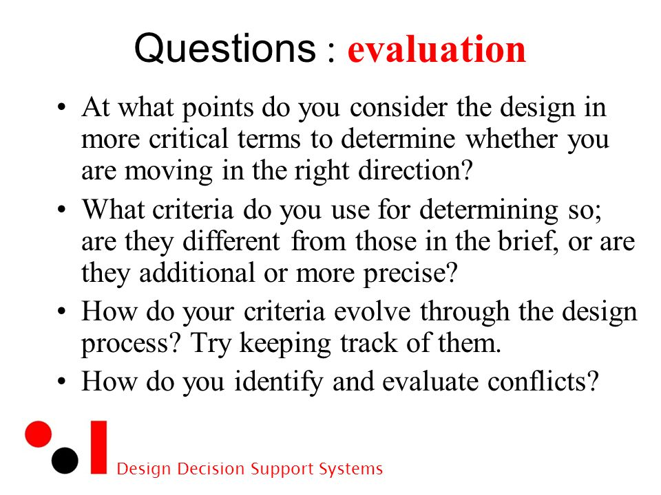 Design Decision Support Systems Questions : evaluation At what points do you consider the design in more critical terms to determine whether you are moving in the right direction.