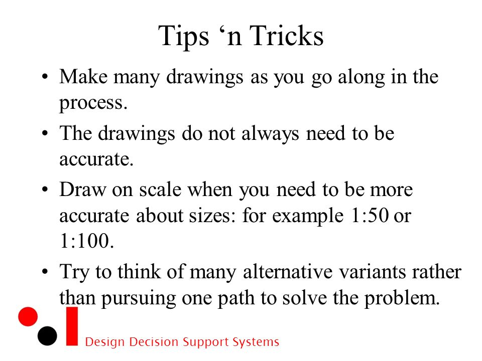 Design Decision Support Systems Tips 'n Tricks Make many drawings as you go along in the process.