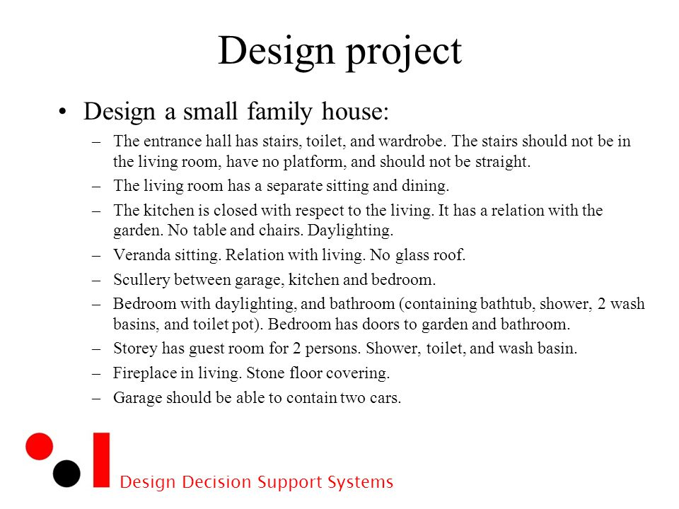 Design Decision Support Systems Design project Design a small family house: –The entrance hall has stairs, toilet, and wardrobe.