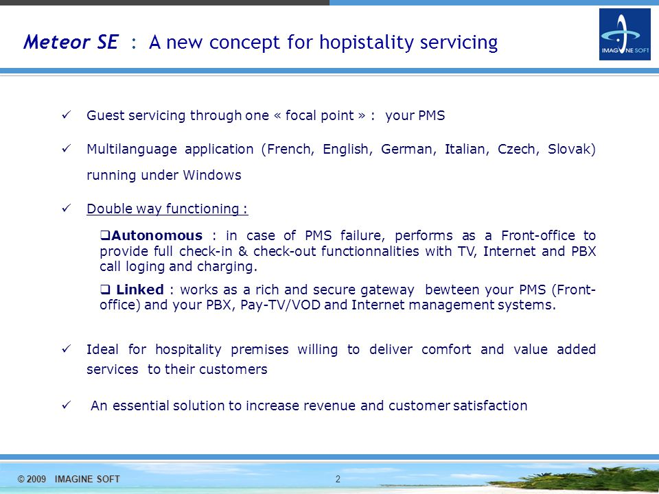 © 2009 IMAGINE SOFT 2 Meteor SE : A new concept for hopistality servicing Guest servicing through one « focal point » : your PMS Multilanguage application (French, English, German, Italian, Czech, Slovak) running under Windows Double way functioning :  Autonomous : in case of PMS failure, performs as a Front-office to provide full check-in & check-out functionnalities with TV, Internet and PBX call loging and charging.