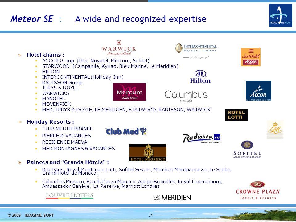© 2009 IMAGINE SOFT 21 »Hotel chains :  ACCOR Group (Ibis, Novotel, Mercure, Sofitel)  STARWOOD (Campanile, Kyriad, Bleu Marine, Le Meridien)  HILTON  INTERCONTINENTAL (Holliday Inn)  RADISSON Group  JURYS & DOYLE  WARWICKS  MANOTEL  MOVENPICK  MED, JURYS & DOYLE, LE MERIDIEN, STARWOOD, RADISSON, WARWICK »Holiday Resorts :  CLUB MEDITERRANEE  PIERRE & VACANCES  RESIDENCE MAEVA  MER MONTAGNES & VACANCES »Palaces and Grands Hôtels :  Ritz Paris, Royal Montceau, Lotti, Sofitel Sevres, Meridien Montparnasse, Le Scribe, Grand Hotel de Monaco,  Colombus Monaco, Beach Plazza Monaco, Amigo Bruxelles, Royal Luxembourg, Ambassador Gen è ve, La Reserve, Marriott Londres Meteor SE : A wide and recognized expertise
