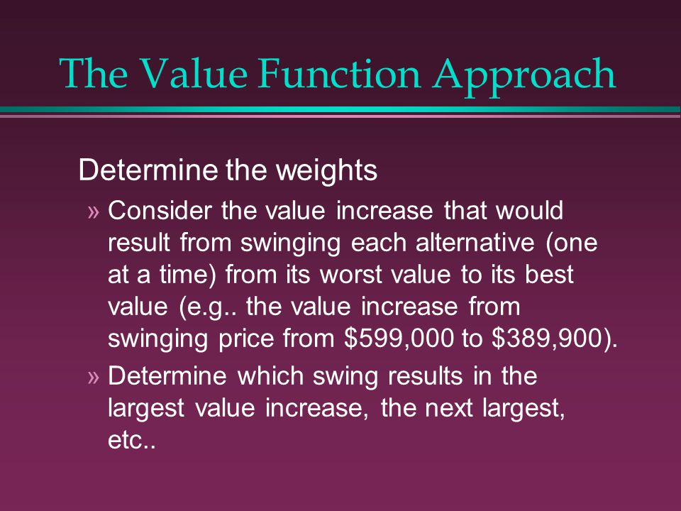 The Value Function Approach Determine the weights »Consider the value increase that would result from swinging each alternative (one at a time) from its worst value to its best value (e.g..
