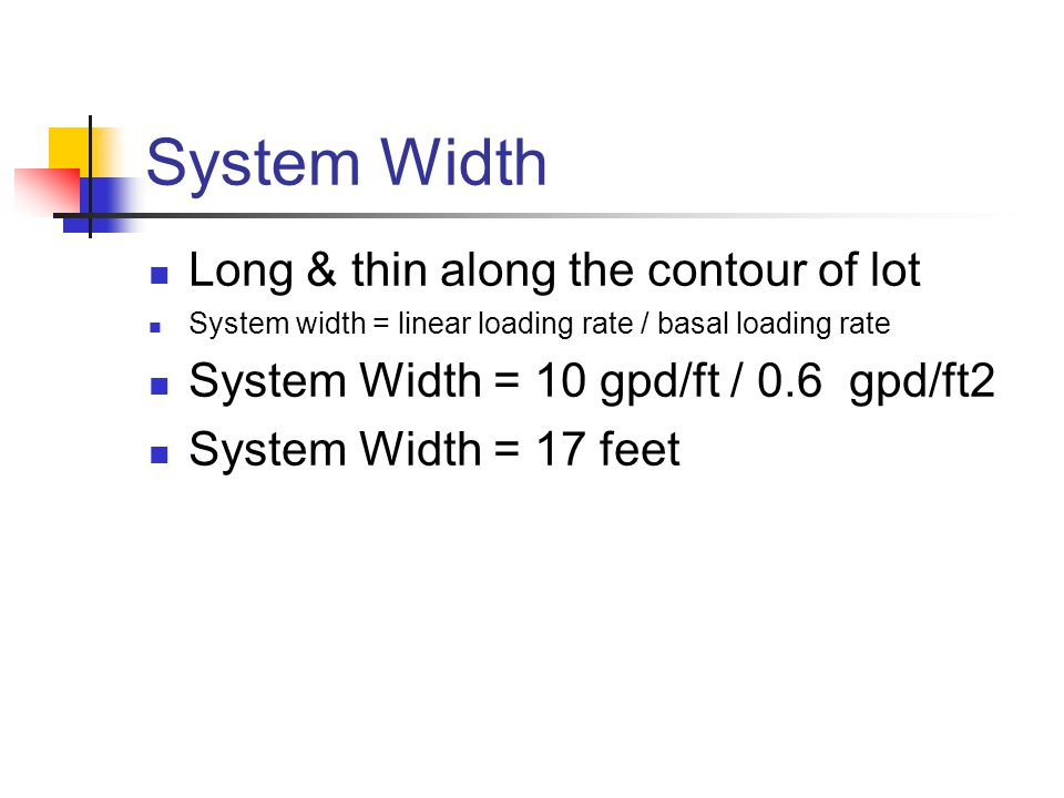 System Width Long & thin along the contour of lot System width = linear loading rate / basal loading rate System Width = 10 gpd/ft / 0.6 gpd/ft2 Syste
