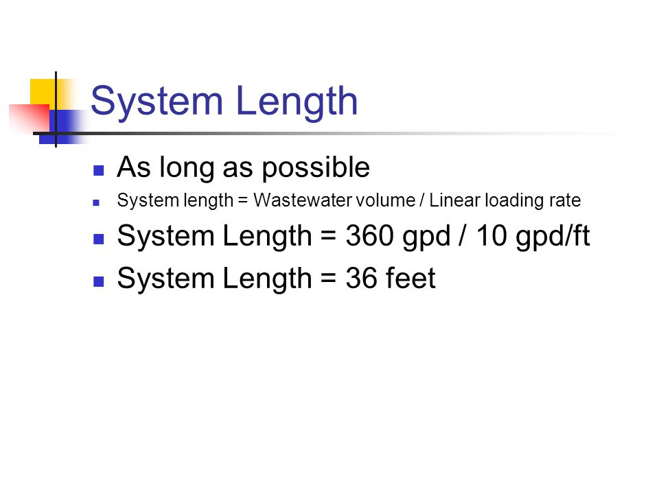 System Length As long as possible System length = Wastewater volume / Linear loading rate System Length = 360 gpd / 10 gpd/ft System Length = 36 feet