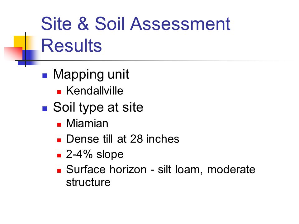 Site & Soil Assessment Results Mapping unit Kendallville Soil type at site Miamian Dense till at 28 inches 2-4% slope Surface horizon - silt loam, moderate structure