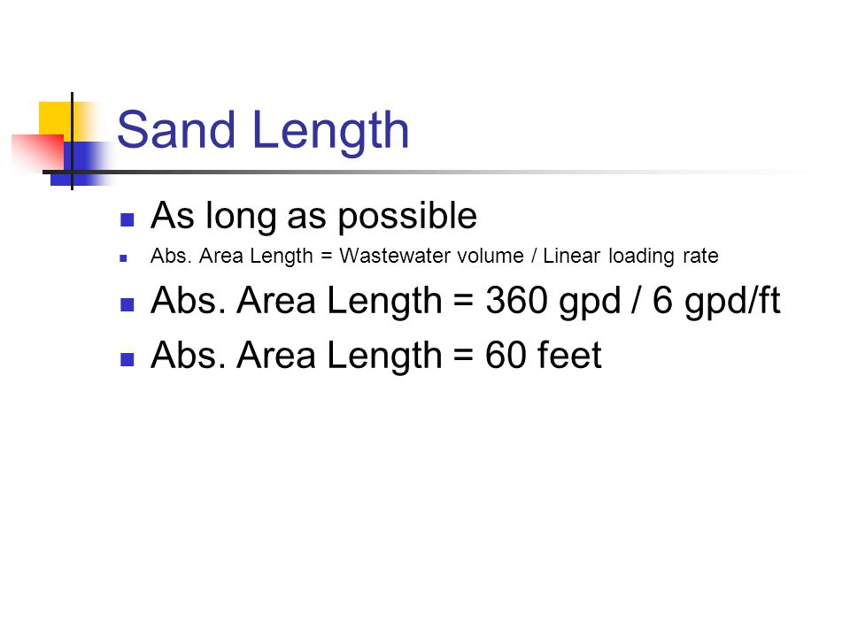 Sand Length As long as possible Abs. Area Length = Wastewater volume / Linear loading rate Abs. Area Length = 360 gpd / 6 gpd/ft Abs. Area Length = 60