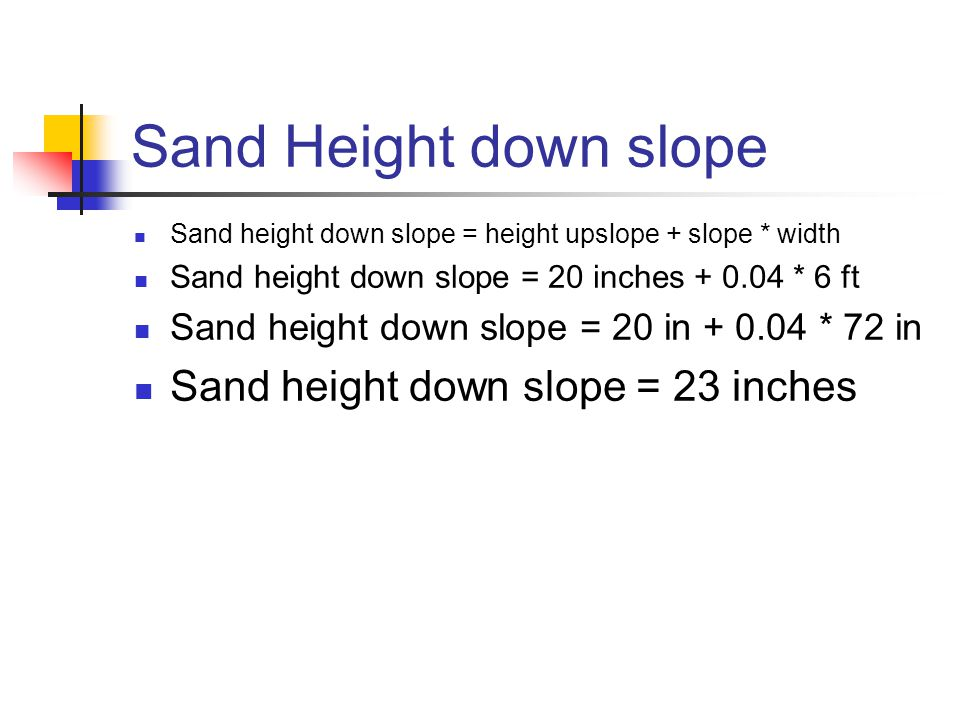 Sand Height down slope Sand height down slope = height upslope + slope * width Sand height down slope = 20 inches + 0.04 * 6 ft Sand height down slope = 20 in + 0.04 * 72 in Sand height down slope = 23 inches