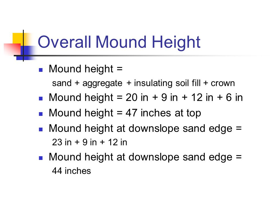 Overall Mound Height Mound height = sand + aggregate + insulating soil fill + crown Mound height = 20 in + 9 in + 12 in + 6 in Mound height = 47 inches at top Mound height at downslope sand edge = 23 in + 9 in + 12 in Mound height at downslope sand edge = 44 inches