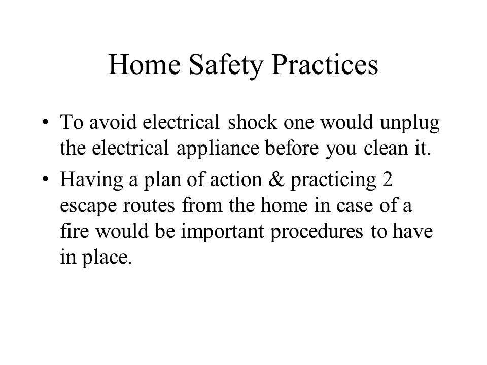 Home Safety Practices To avoid electrical shock one would unplug the electrical appliance before you clean it. Having a plan of action & practicing 2