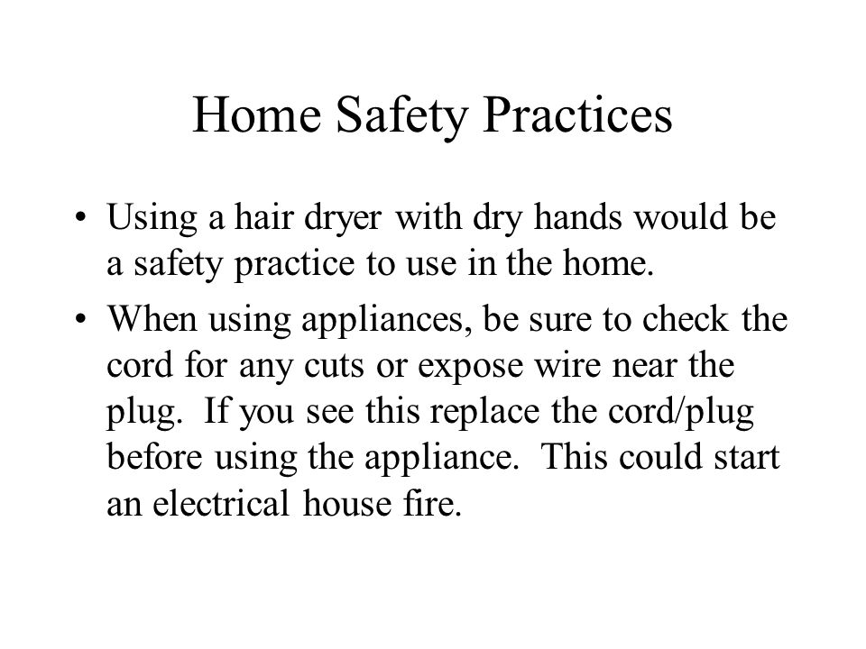 Home Safety Practices Using a hair dryer with dry hands would be a safety practice to use in the home. When using appliances, be sure to check the cor