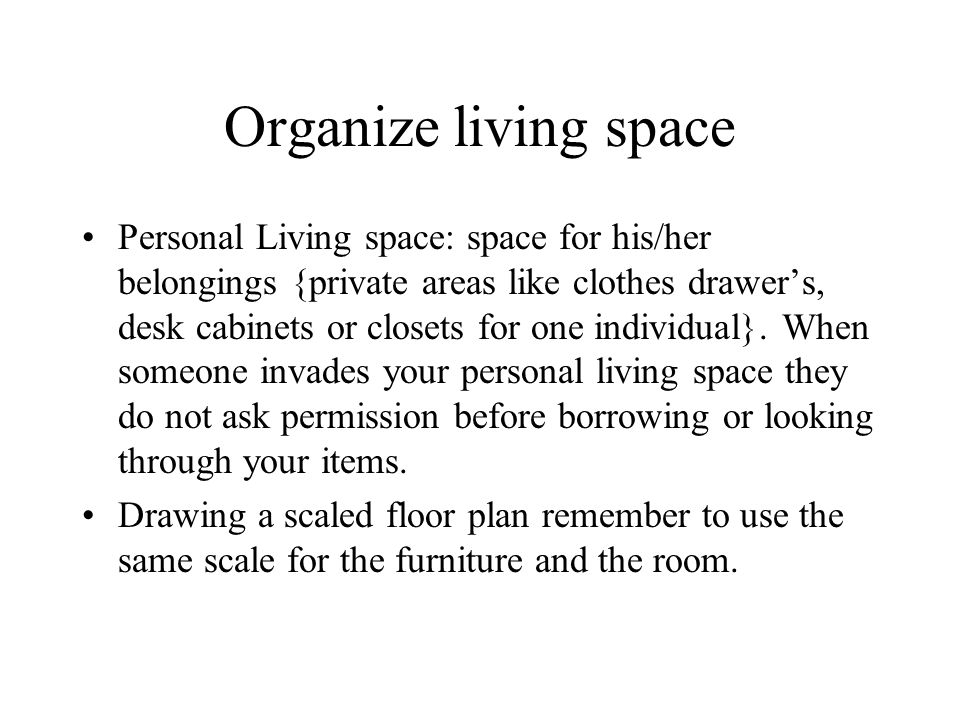 Organize living space Personal Living space: space for his/her belongings {private areas like clothes drawer's, desk cabinets or closets for one indiv