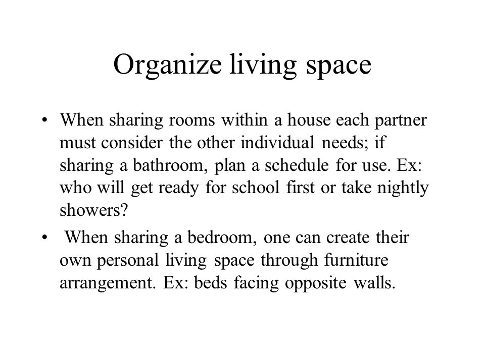 Organize living space When sharing rooms within a house each partner must consider the other individual needs; if sharing a bathroom, plan a schedule