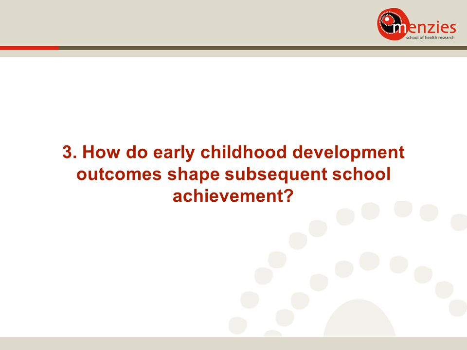 3. How do early childhood development outcomes shape subsequent school achievement