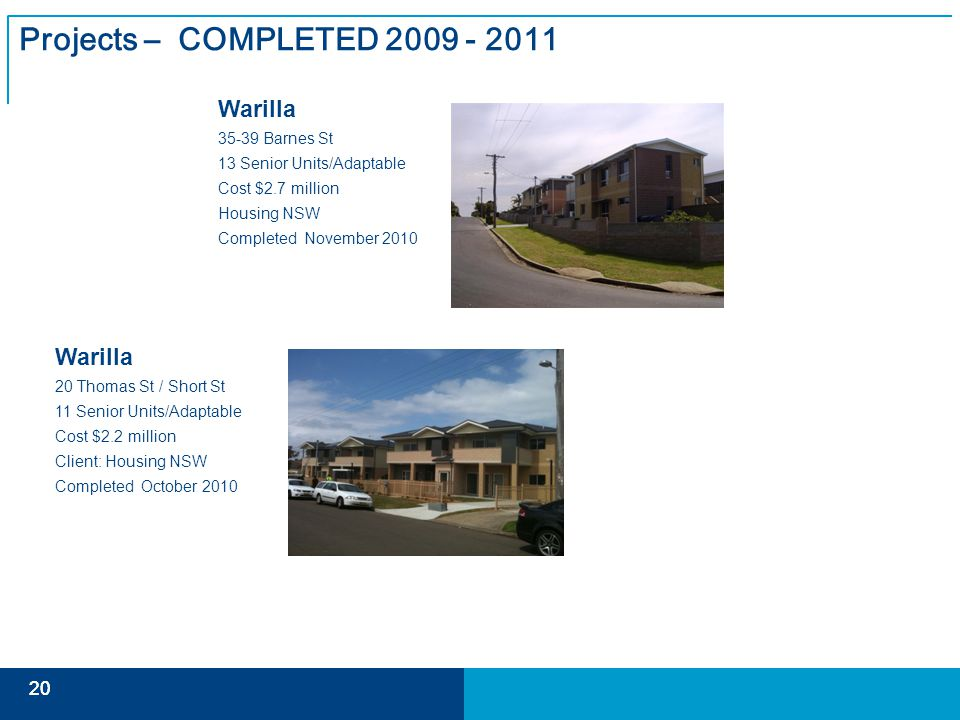 20 Projects – COMPLETED 2009 - 2011 Warilla 35-39 Barnes St 13 Senior Units/Adaptable Cost $2.7 million Housing NSW Completed November 2010 Warilla 20 Thomas St / Short St 11 Senior Units/Adaptable Cost $2.2 million Client: Housing NSW Completed October 2010