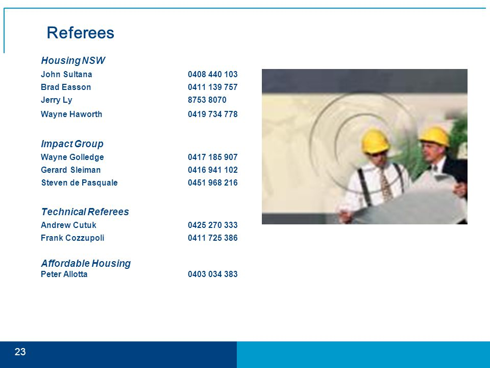Referees Housing NSW John Sultana0408 440 103 Brad Easson0411 139 757 Jerry Ly 8753 8070 Wayne Haworth0419 734 778 Impact Group Wayne Golledge0417 185 907 Gerard Sleiman0416 941 102 Steven de Pasquale0451 968 216 Technical Referees Andrew Cutuk0425 270 333 Frank Cozzupoli0411 725 386 Affordable Housing Peter Allotta0403 034 383 23