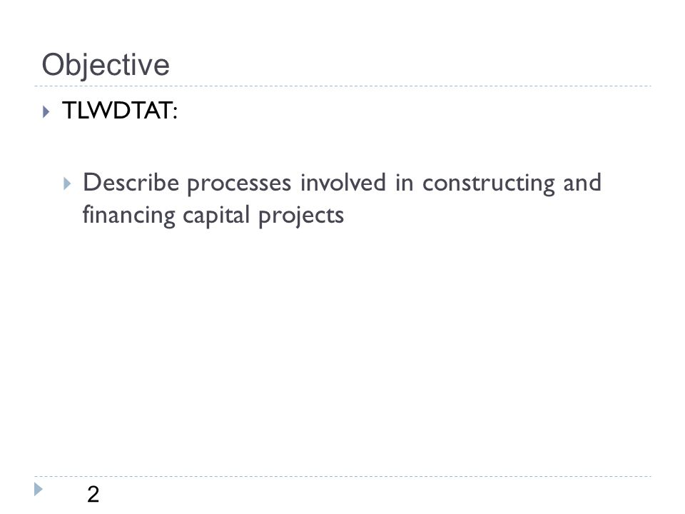 Objective 2  TLWDTAT:  Describe processes involved in constructing and financing capital projects