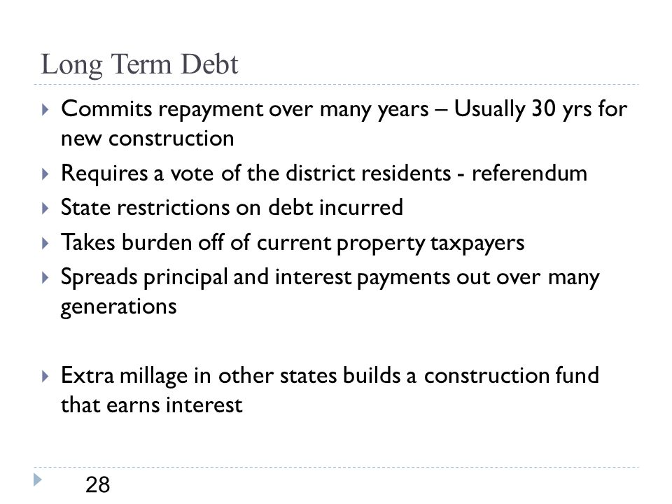 Long Term Debt 28  Commits repayment over many years – Usually 30 yrs for new construction  Requires a vote of the district residents - referendum  State restrictions on debt incurred  Takes burden off of current property taxpayers  Spreads principal and interest payments out over many generations  Extra millage in other states builds a construction fund that earns interest