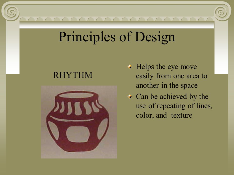 Principles of Design Helps the eye move easily from one area to another in the space Can be achieved by the use of repeating of lines, color, and texture RHYTHM