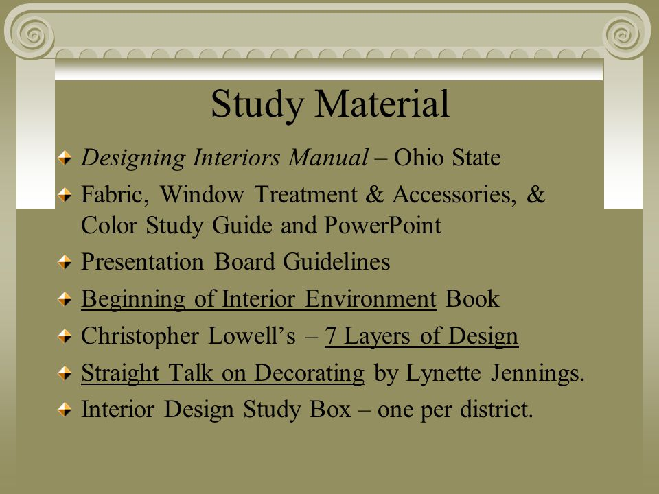 Study Material Designing Interiors Manual – Ohio State Fabric, Window Treatment & Accessories, & Color Study Guide and PowerPoint Presentation Board Guidelines Beginning of Interior Environment Book Christopher Lowell's – 7 Layers of Design Straight Talk on Decorating by Lynette Jennings.