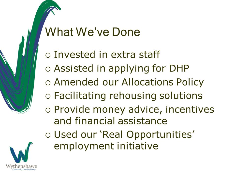 What We've Done  Invested in extra staff  Assisted in applying for DHP  Amended our Allocations Policy  Facilitating rehousing solutions  Provide money advice, incentives and financial assistance  Used our 'Real Opportunities' employment initiative