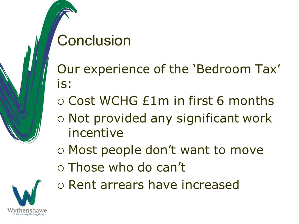 Conclusion Our experience of the 'Bedroom Tax' is:  Cost WCHG £1m in first 6 months  Not provided any significant work incentive  Most people don't want to move  Those who do can't  Rent arrears have increased