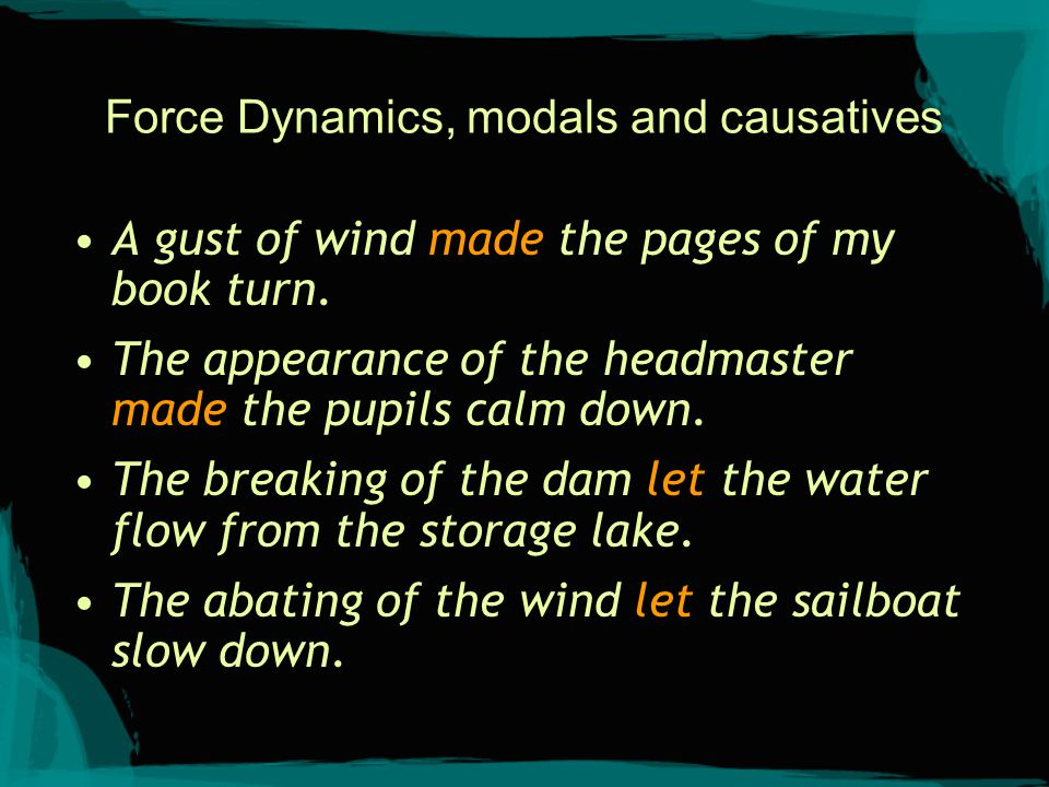 Force Dynamics, modals and causatives A gust of wind made the pages of my book turn. The appearance of the headmaster made the pupils calm down. The b