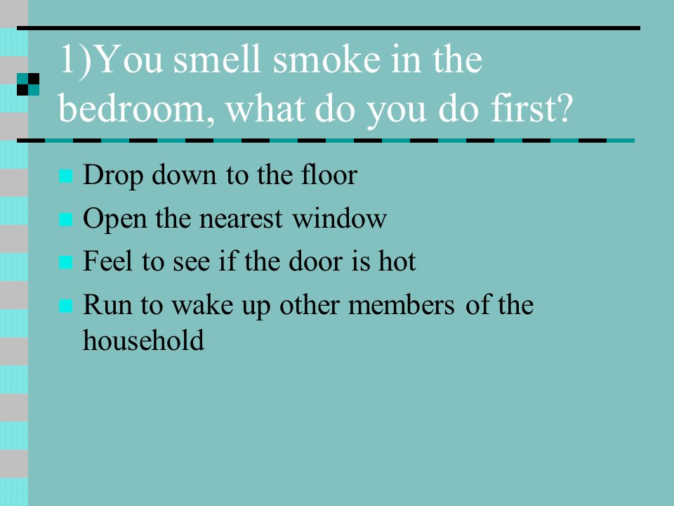 1)You smell smoke in the bedroom, what do you do first? Drop down to the floor Open the nearest window Feel to see if the door is hot Run to wake up o