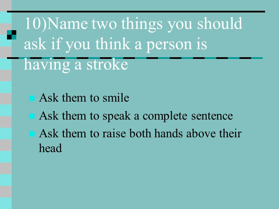 10)Name two things you should ask if you think a person is having a stroke Ask them to smile Ask them to speak a complete sentence Ask them to raise b