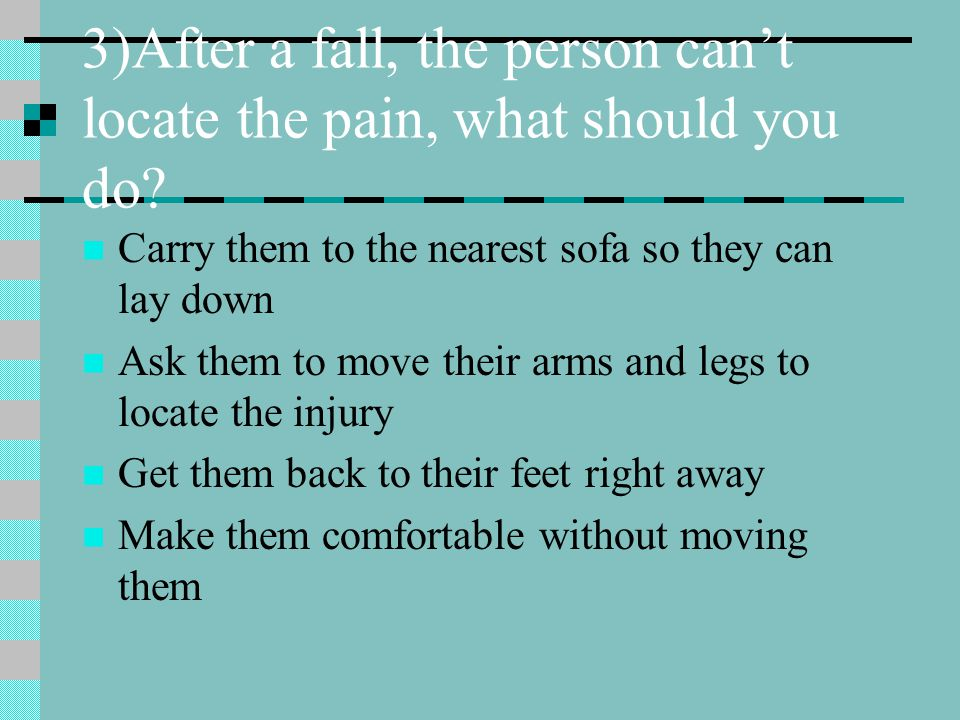 3)After a fall, the person can't locate the pain, what should you do? Carry them to the nearest sofa so they can lay down Ask them to move their arms