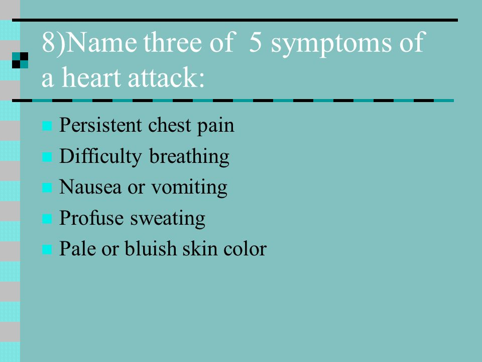 8)Name three of 5 symptoms of a heart attack: Persistent chest pain Difficulty breathing Nausea or vomiting Profuse sweating Pale or bluish skin color