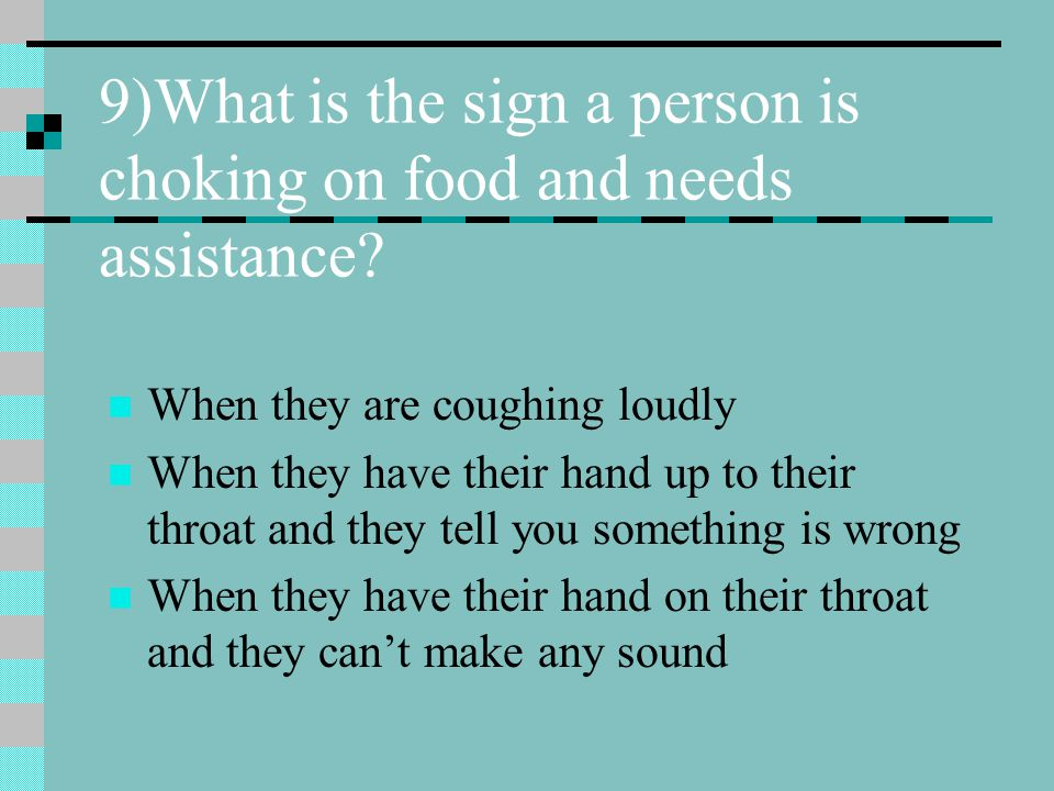 9)What is the sign a person is choking on food and needs assistance? When they are coughing loudly When they have their hand up to their throat and th