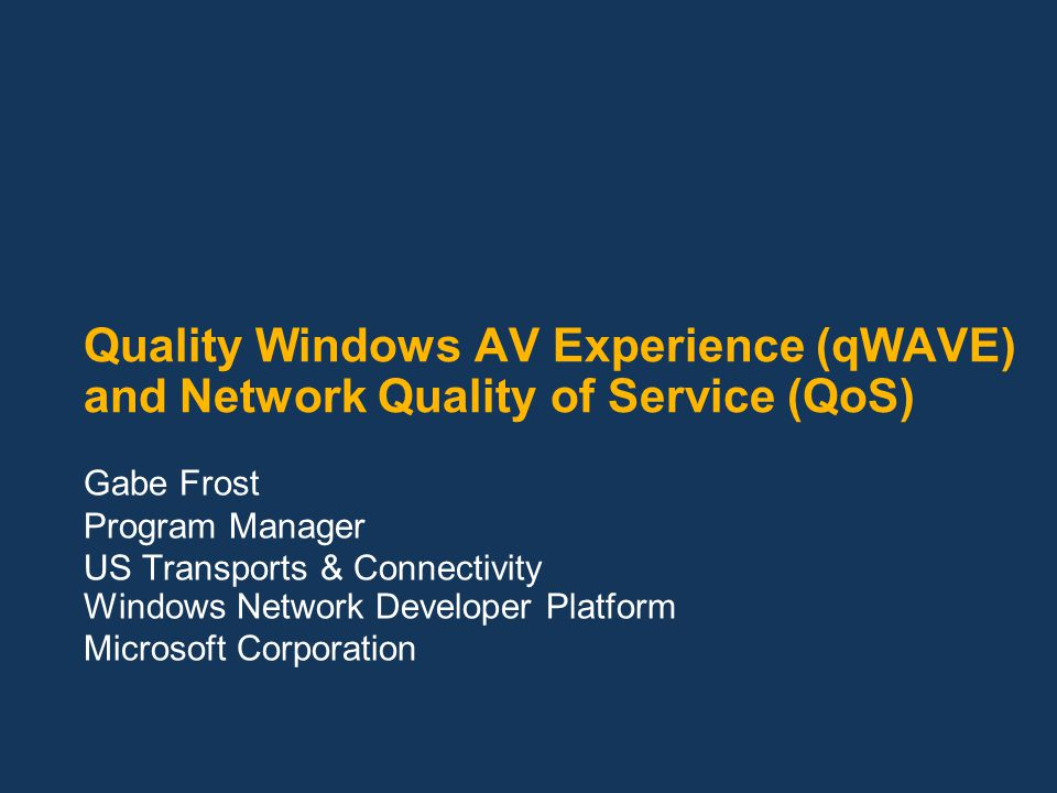 Quality Windows AV Experience (qWAVE) and Network Quality of Service (QoS) Gabe Frost Program Manager US Transports & Connectivity Windows Network Dev