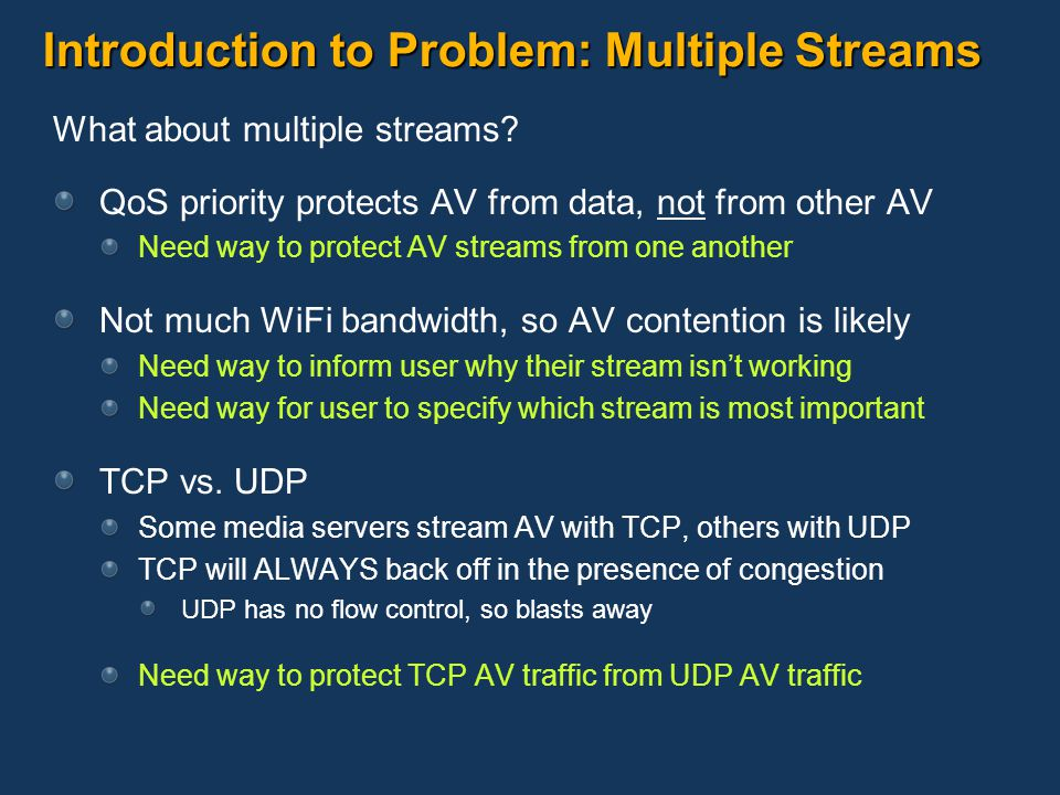 Introduction to Problem: Multiple Streams What about multiple streams? QoS priority protects AV from data, not from other AV Need way to protect AV st