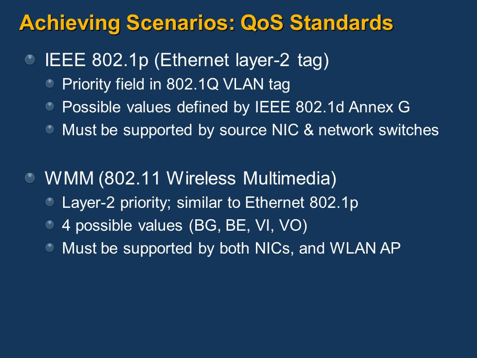 Achieving Scenarios: QoS Standards IEEE 802.1p (Ethernet layer-2 tag) Priority field in 802.1Q VLAN tag Possible values defined by IEEE 802.1d Annex G Must be supported by source NIC & network switches WMM (802.11 Wireless Multimedia) Layer-2 priority; similar to Ethernet 802.1p 4 possible values (BG, BE, VI, VO) Must be supported by both NICs, and WLAN AP
