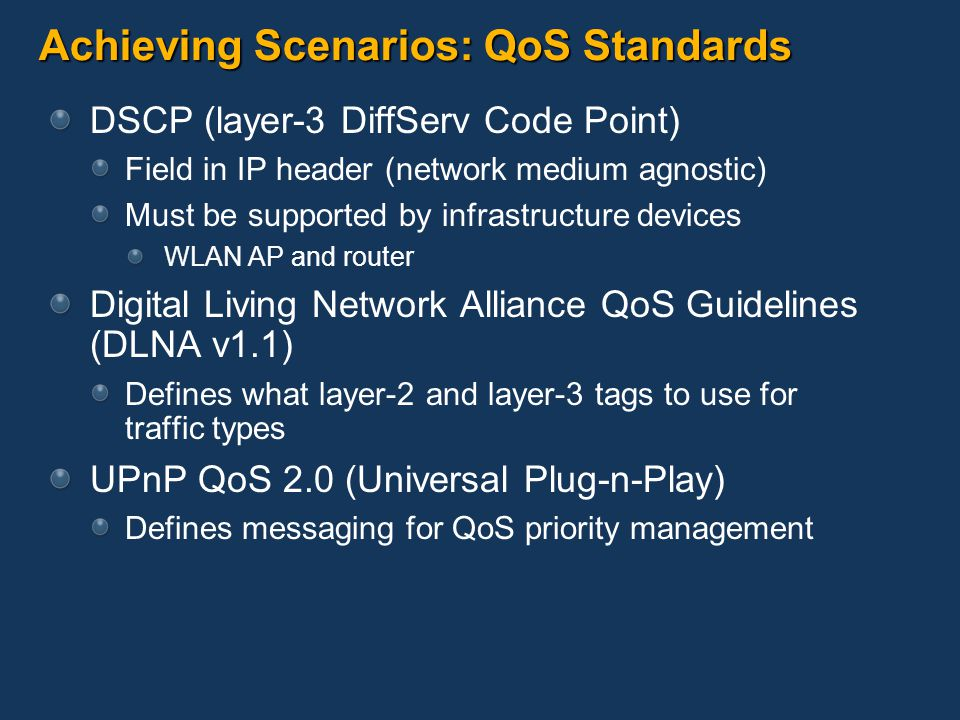 Achieving Scenarios: QoS Standards DSCP (layer-3 DiffServ Code Point) Field in IP header (network medium agnostic) Must be supported by infrastructure devices WLAN AP and router Digital Living Network Alliance QoS Guidelines (DLNA v1.1) Defines what layer-2 and layer-3 tags to use for traffic types UPnP QoS 2.0 (Universal Plug-n-Play) Defines messaging for QoS priority management