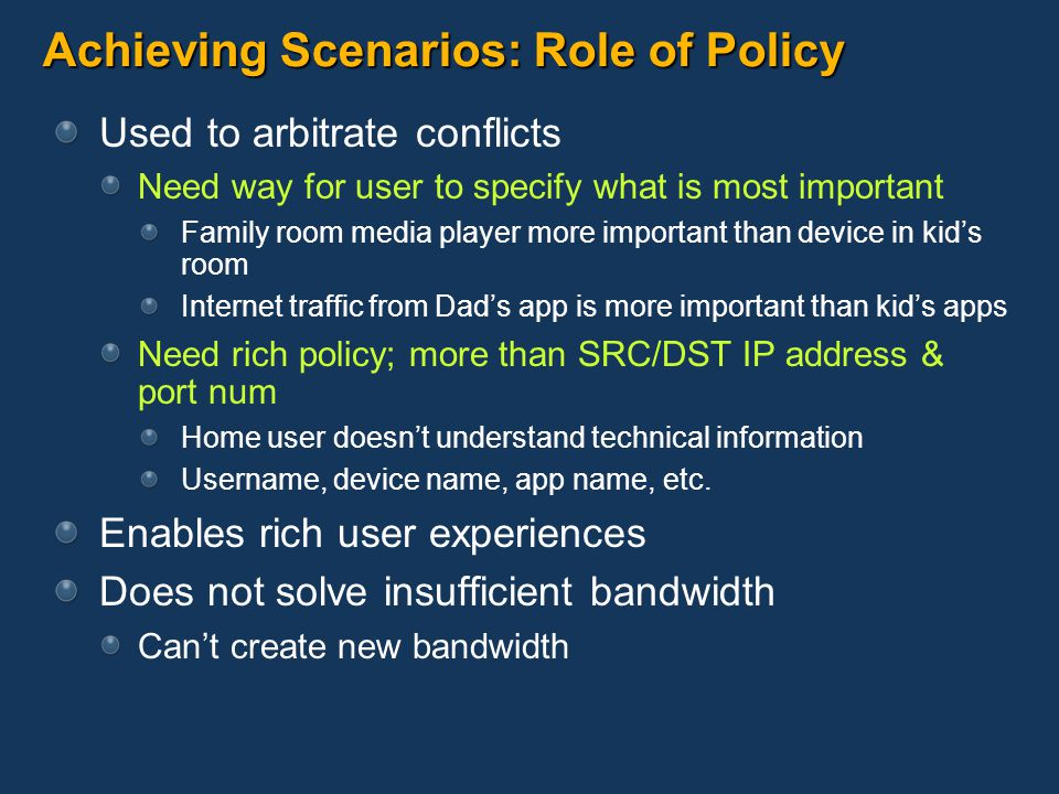 Achieving Scenarios: Role of Policy Used to arbitrate conflicts Need way for user to specify what is most important Family room media player more impo