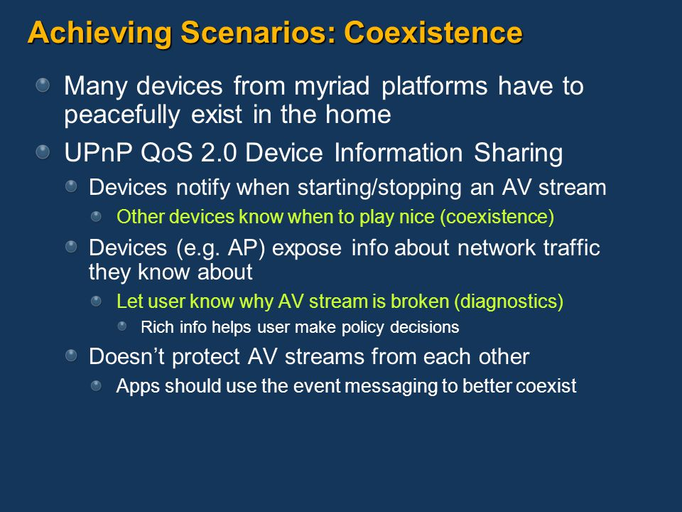 Achieving Scenarios: Coexistence Many devices from myriad platforms have to peacefully exist in the home UPnP QoS 2.0 Device Information Sharing Devices notify when starting/stopping an AV stream Other devices know when to play nice (coexistence) Devices (e.g.