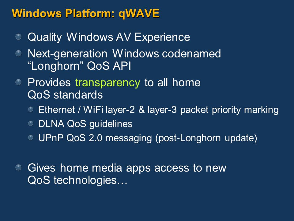 Windows Platform: qWAVE Quality Windows AV Experience Next-generation Windows codenamed Longhorn QoS API Provides transparency to all home QoS standards Ethernet / WiFi layer-2 & layer-3 packet priority marking DLNA QoS guidelines UPnP QoS 2.0 messaging (post-Longhorn update) Gives home media apps access to new QoS technologies…
