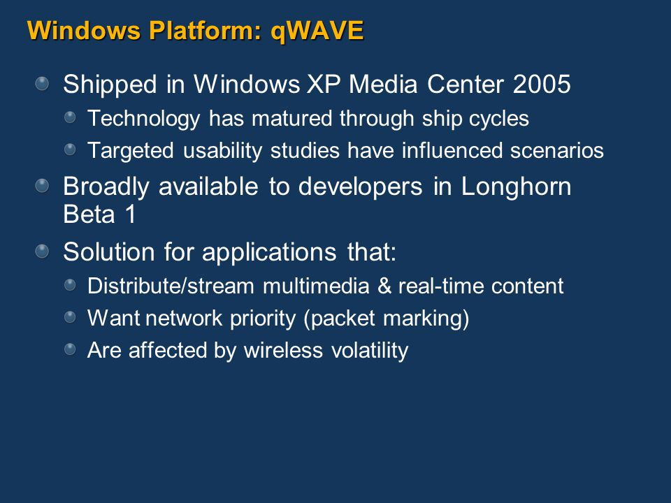 Windows Platform: qWAVE Shipped in Windows XP Media Center 2005 Technology has matured through ship cycles Targeted usability studies have influenced scenarios Broadly available to developers in Longhorn Beta 1 Solution for applications that: Distribute/stream multimedia & real-time content Want network priority (packet marking) Are affected by wireless volatility
