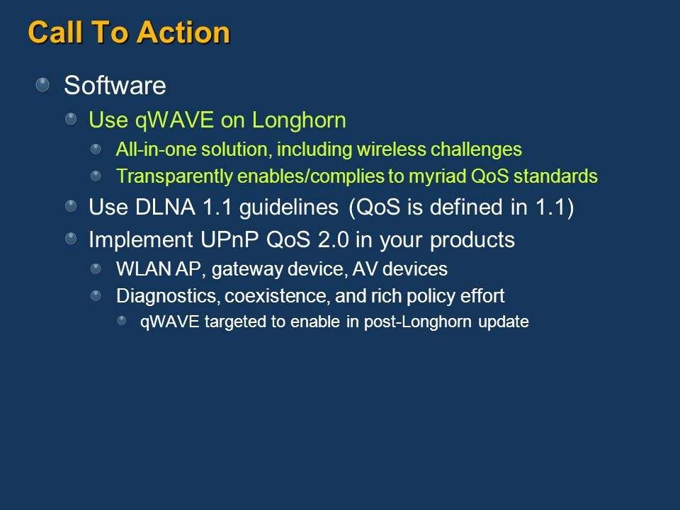 Call To Action Software Use qWAVE on Longhorn All-in-one solution, including wireless challenges Transparently enables/complies to myriad QoS standards Use DLNA 1.1 guidelines (QoS is defined in 1.1) Implement UPnP QoS 2.0 in your products WLAN AP, gateway device, AV devices Diagnostics, coexistence, and rich policy effort qWAVE targeted to enable in post-Longhorn update