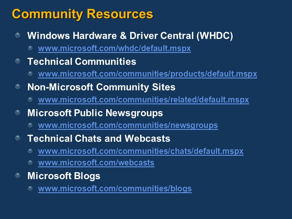 Community Resources Windows Hardware & Driver Central (WHDC) www.microsoft.com/whdc/default.mspx Technical Communities www.microsoft.com/communities/products/default.mspx Non-Microsoft Community Sites www.microsoft.com/communities/related/default.mspx Microsoft Public Newsgroups www.microsoft.com/communities/newsgroups Technical Chats and Webcasts www.microsoft.com/communities/chats/default.mspx www.microsoft.com/webcasts Microsoft Blogs www.microsoft.com/communities/blogs