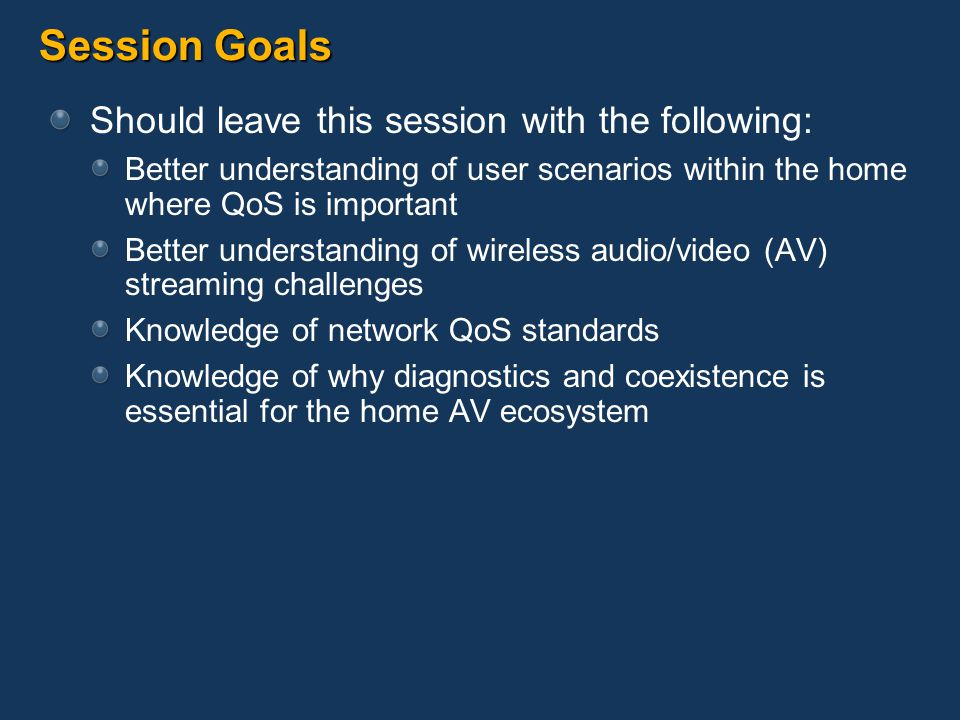 Session Goals Should leave this session with the following: Better understanding of user scenarios within the home where QoS is important Better understanding of wireless audio/video (AV) streaming challenges Knowledge of network QoS standards Knowledge of why diagnostics and coexistence is essential for the home AV ecosystem