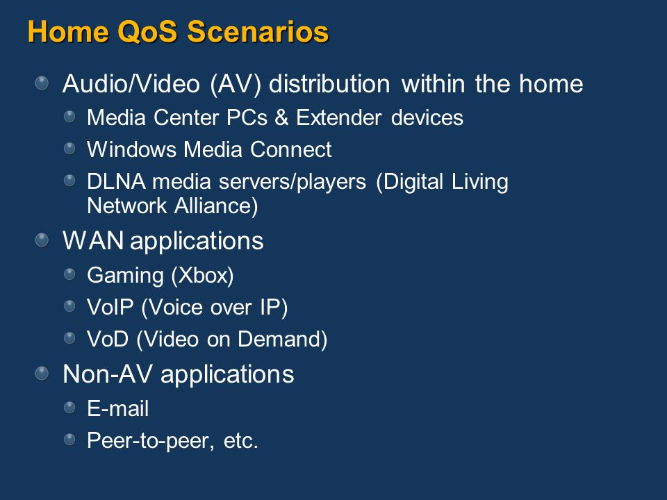 Home QoS Scenarios Audio/Video (AV) distribution within the home Media Center PCs & Extender devices Windows Media Connect DLNA media servers/players (Digital Living Network Alliance) WAN applications Gaming (Xbox) VoIP (Voice over IP) VoD (Video on Demand) Non-AV applications E-mail Peer-to-peer, etc.