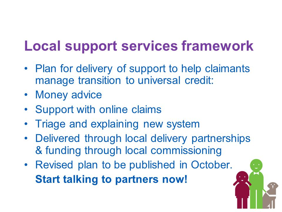 Local support services framework Plan for delivery of support to help claimants manage transition to universal credit: Money advice Support with online claims Triage and explaining new system Delivered through local delivery partnerships & funding through local commissioning Revised plan to be published in October.