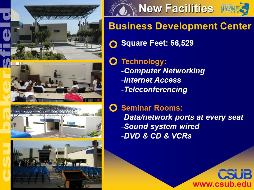 www.csub.edu New Facilities New Facilities Business Development Center Square Feet: 56,529 Technology: -Computer Networking -Internet Access -Teleconferencing Seminar Rooms: -Data/network ports at every seat -Sound system wired -DVD & CD & VCRs