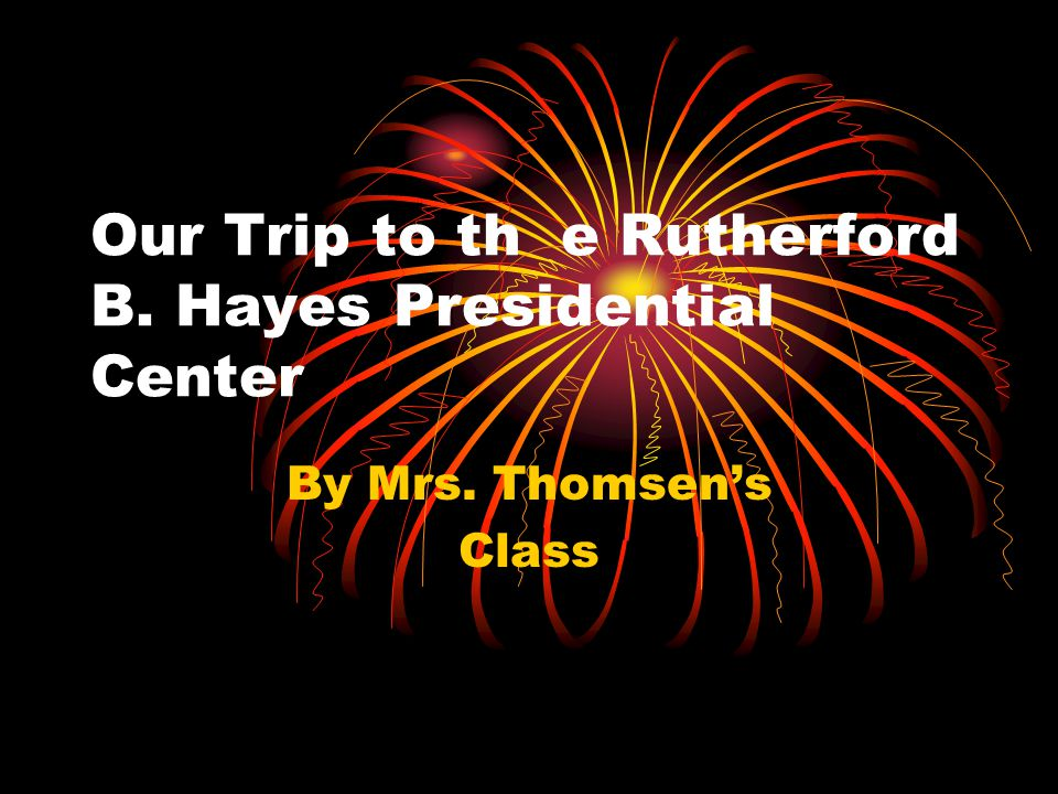 Our Trip to th e Rutherford B. Hayes Presidential Center By Mrs. Thomsen's Class