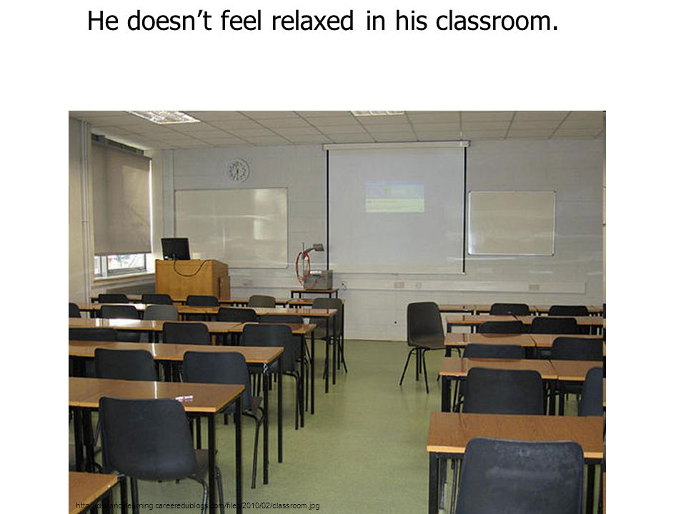 http://distancelearning.careeredublogs.com/files/2010/02/classroom.jpg He doesn't feel relaxed in his classroom.