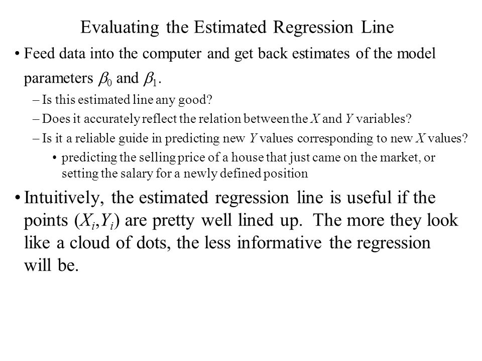 Evaluating the Estimated Regression Line Feed data into the computer and get back estimates of the model parameters  0 and  1. –Is this estimated li