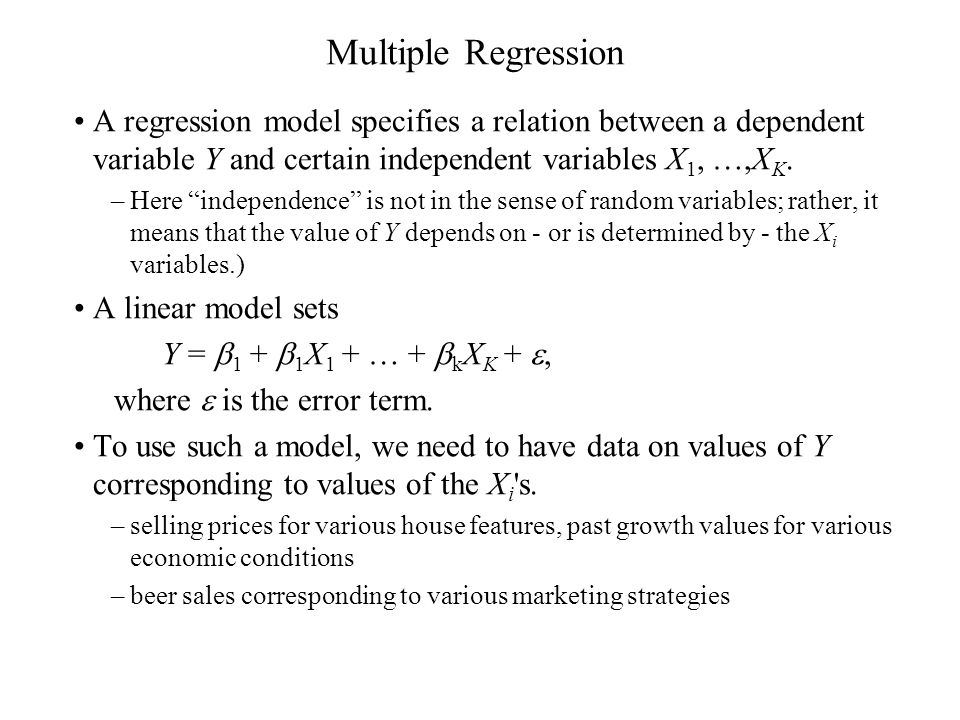 "Multiple Regression A regression model specifies a relation between a dependent variable Y and certain independent variables X 1, …,X K. –Here ""indepe"